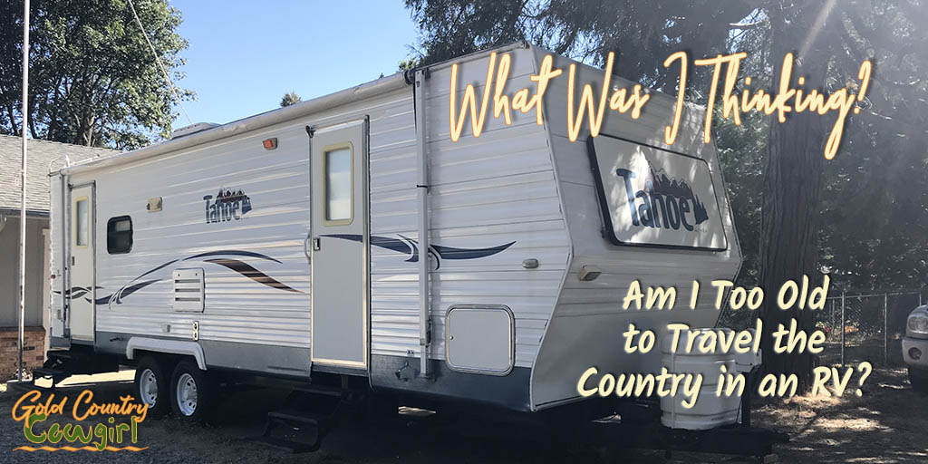 Am I too old to start traveling the country in an RV? As I sit here on my birthday, looking at my new to me travel trailer sitting in my driveway, I wonder if I have lost my mind. What was I thinking?
